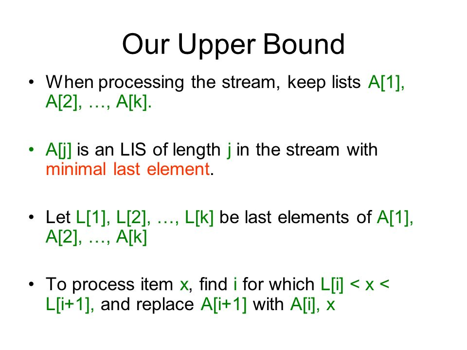 Our Upper Bound When processing the stream, keep lists A[1], A[2], …, A[k]. A[j] is an LIS of length j in the stream with minimal last element. Let L[
