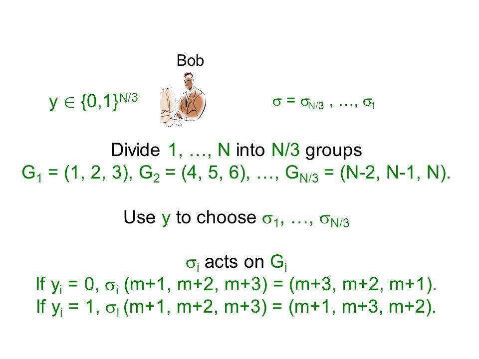 Bob y 2 {0,1} N/3 = N/3, …, 1 Divide 1, …, N into N/3 groups G 1 = (1, 2, 3), G 2 = (4, 5, 6), …, G N/3 = (N-2, N-1, N). Use y to choose 1, …, N/3 i a