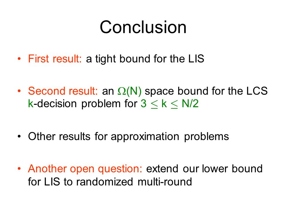 Conclusion First result: a tight bound for the LIS Second result: an (N) space bound for the LCS k-decision problem for 3 · k · N/2 Other results for