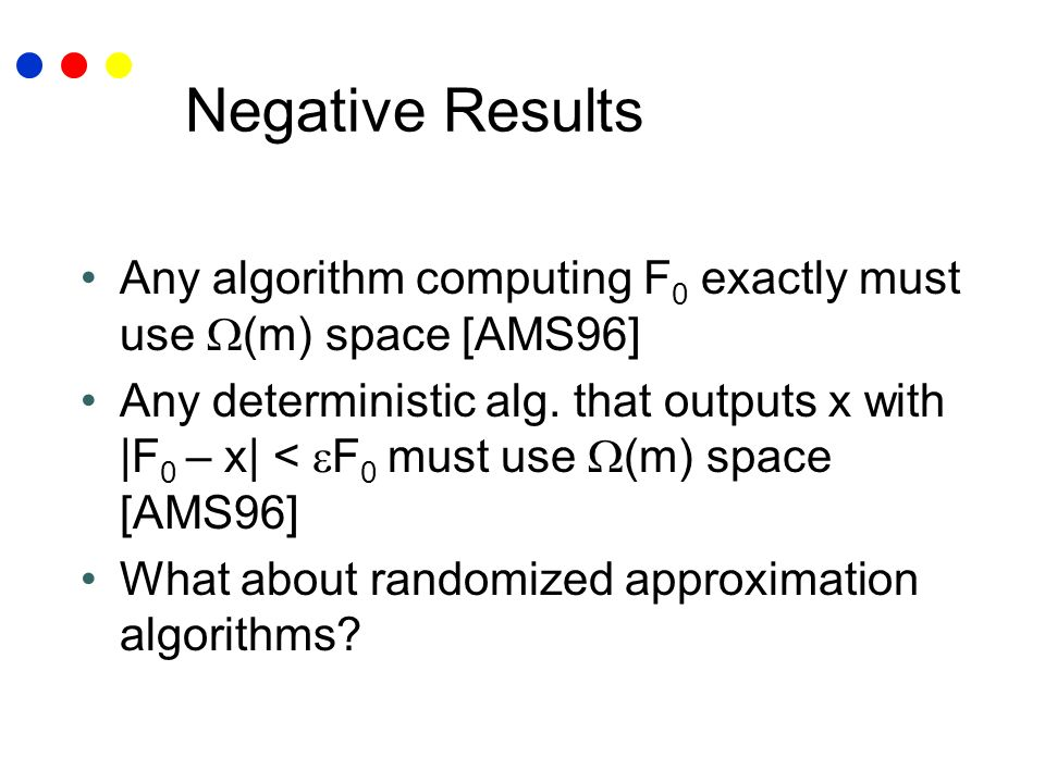 Negative Results Any algorithm computing F 0 exactly must use (m) space [AMS96] Any deterministic alg. that outputs x with |F 0 – x| < F 0 must use (m