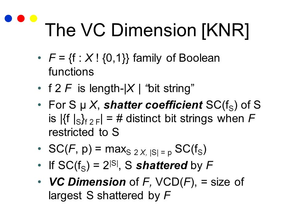 The VC Dimension [KNR] F = {f : X ! {0,1}} family of Boolean functions f 2 F is length-|X | bit string For S µ X, shatter coefficient SC(f S ) of S is
