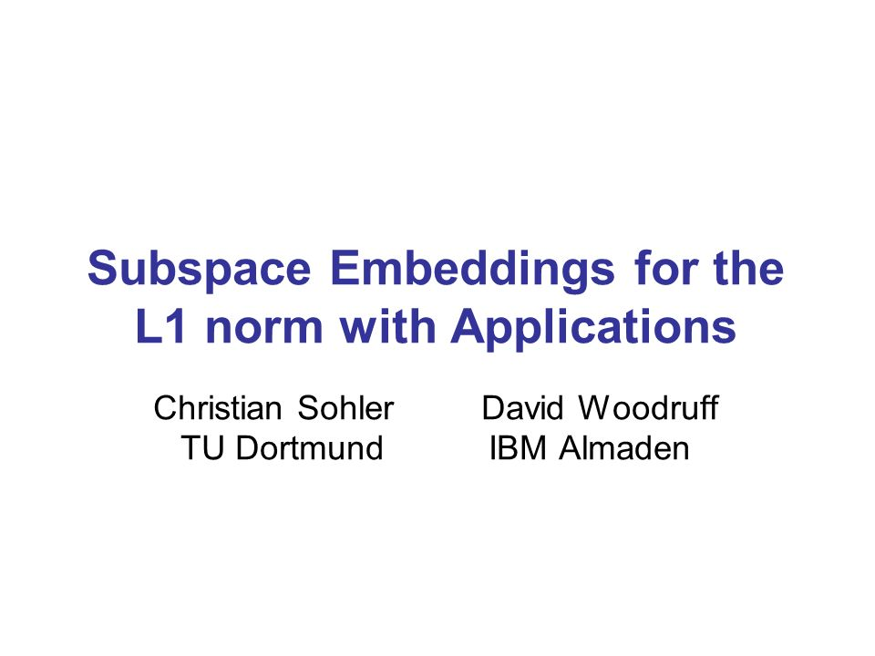 Subspace Embeddings for the L1 norm with Applications Christian Sohler David Woodruff TU Dortmund IBM Almaden