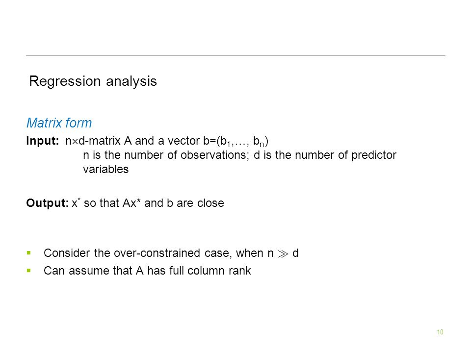 10 Regression analysis Matrix form Input: n d-matrix A and a vector b=(b 1,…, b n ) n is the number of observations; d is the number of predictor variables Output: x * so that Ax* and b are close Consider the over-constrained case, when n À d Can assume that A has full column rank