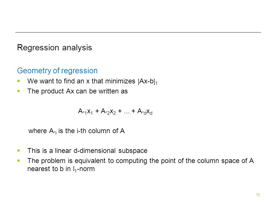 12 Regression analysis Geometry of regression We want to find an x that minimizes |Ax-b| 1 The product Ax can be written as A *1 x 1 + A *2 x 2 +...