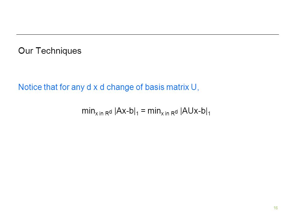16 Our Techniques Notice that for any d x d change of basis matrix U, min x in R d |Ax-b| 1 = min x in R d |AUx-b| 1