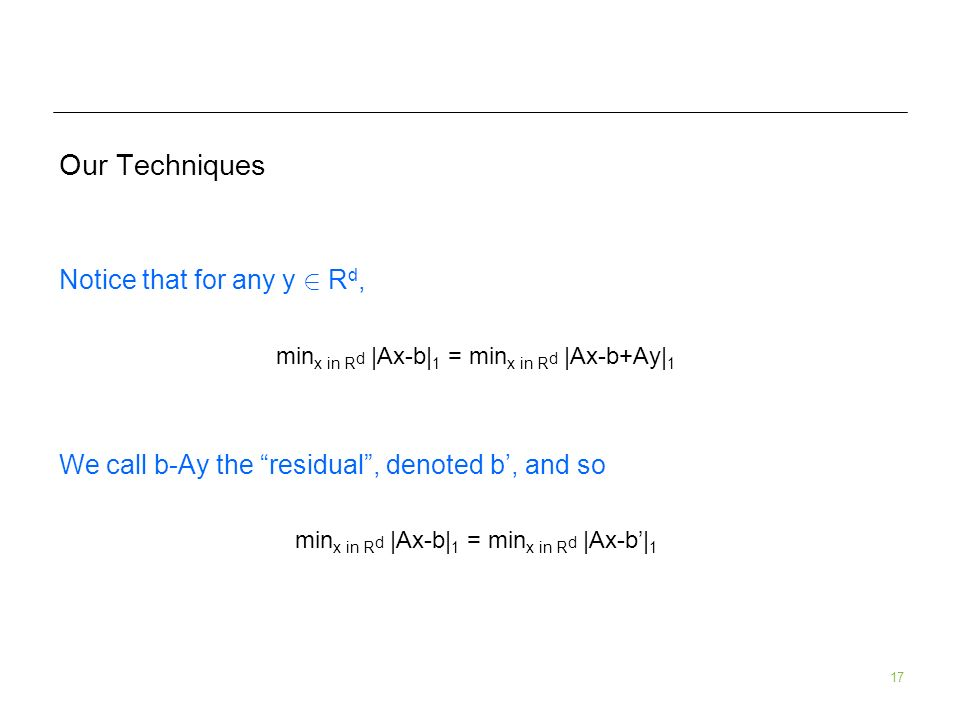 17 Our Techniques Notice that for any y 2 R d, min x in R d |Ax-b| 1 = min x in R d |Ax-b+Ay| 1 We call b-Ay the residual, denoted b, and so min x in R d |Ax-b| 1 = min x in R d |Ax-b| 1