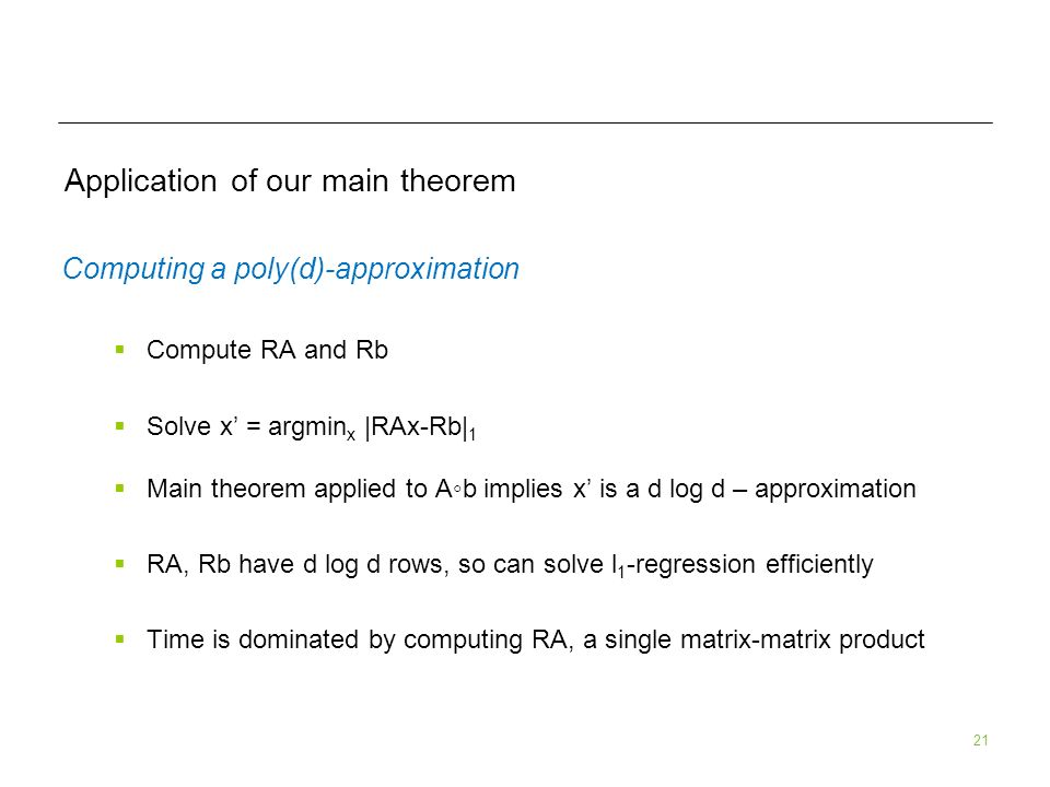21 Application of our main theorem Computing a poly(d)-approximation Compute RA and Rb Solve x = argmin x |RAx-Rb| 1 Main theorem applied to Ab implies x is a d log d – approximation RA, Rb have d log d rows, so can solve l 1 -regression efficiently Time is dominated by computing RA, a single matrix-matrix product