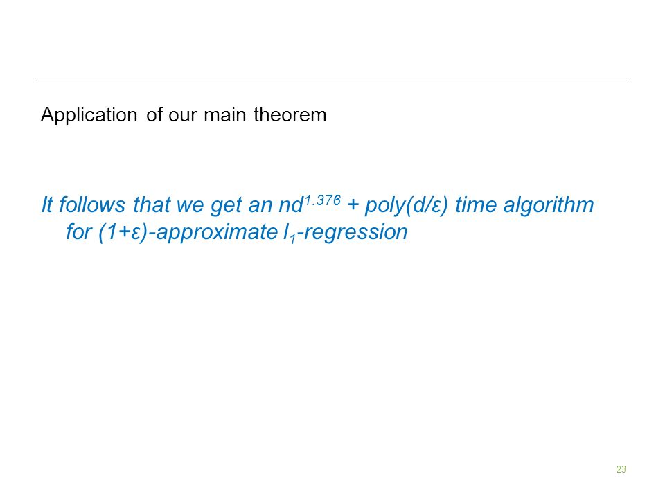 23 Application of our main theorem It follows that we get an nd 1.376 + poly(d/ε) time algorithm for (1+ε)-approximate l 1 -regression