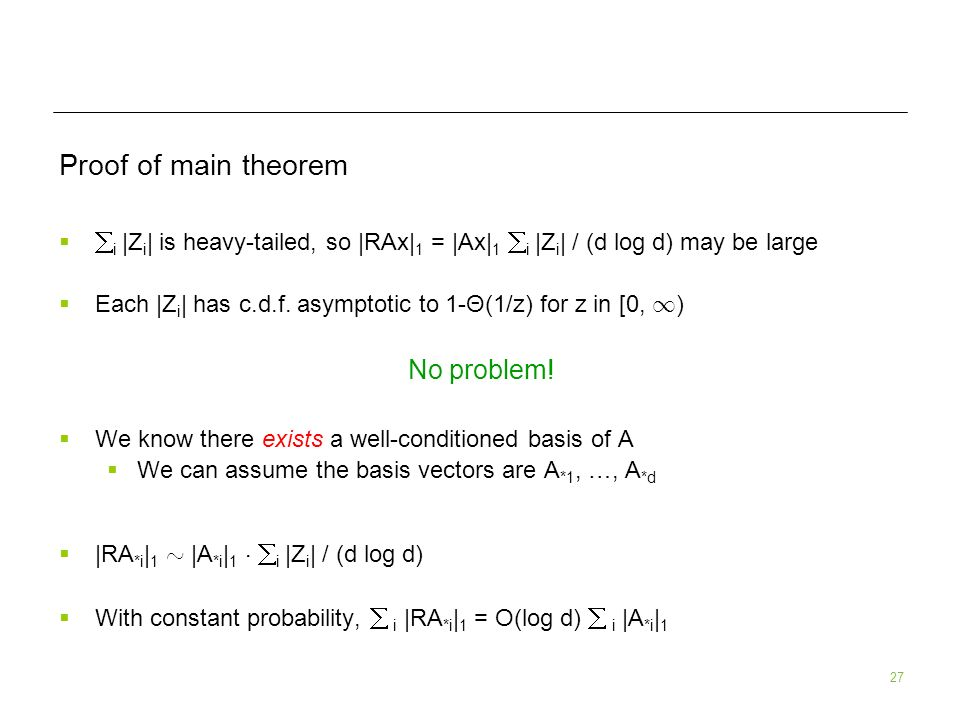 27 Proof of main theorem i |Z i | is heavy-tailed, so |RAx| 1 = |Ax| 1 i |Z i | / (d log d) may be large Each |Z i | has c.d.f. asymptotic to 1-Θ(1/z)