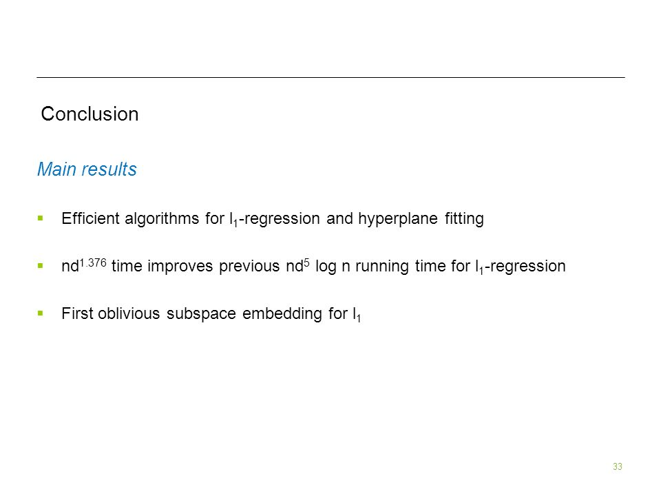 33 Conclusion Main results Efficient algorithms for l 1 -regression and hyperplane fitting nd 1.376 time improves previous nd 5 log n running time for l 1 -regression First oblivious subspace embedding for l 1