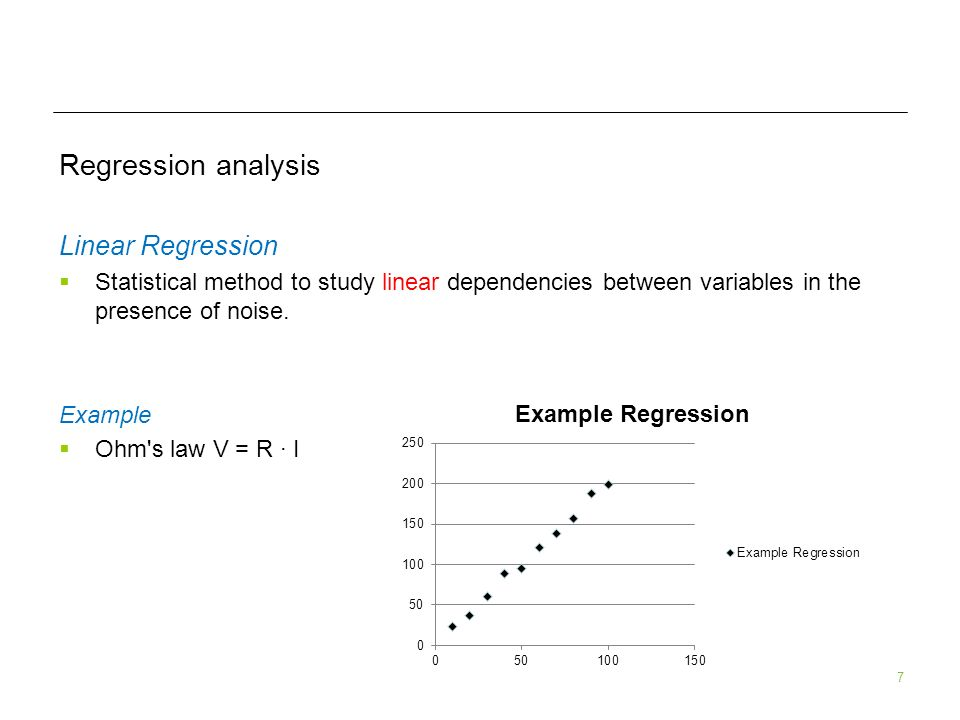 7 Regression analysis Linear Regression Statistical method to study linear dependencies between variables in the presence of noise. Example Ohm's law