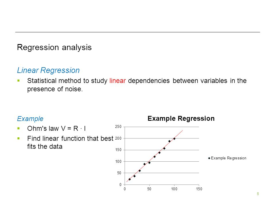 8 Regression analysis Linear Regression Statistical method to study linear dependencies between variables in the presence of noise. Example Ohm's law