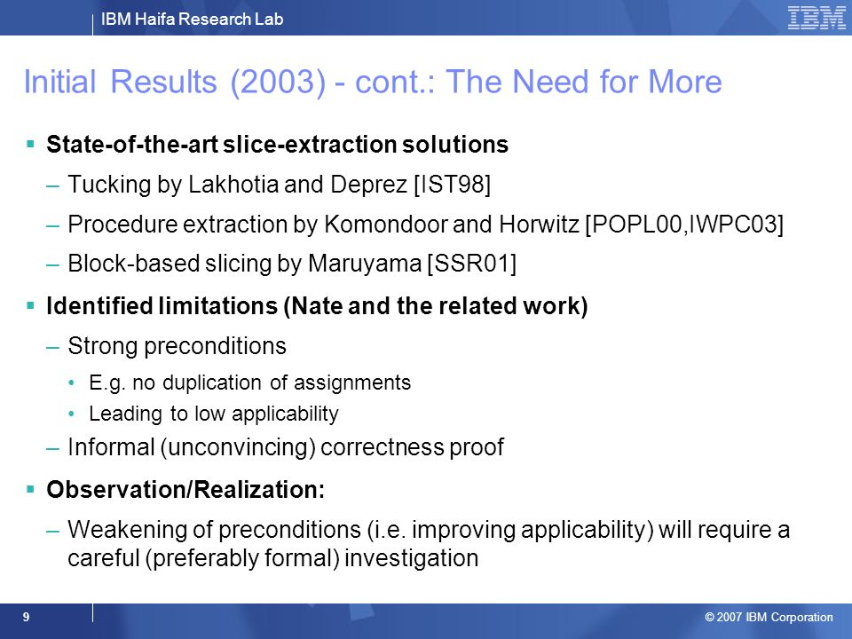 IBM Haifa Research Lab © 2007 IBM Corporation 9 Initial Results (2003) - cont.: The Need for More State-of-the-art slice-extraction solutions –Tucking by Lakhotia and Deprez [IST98] –Procedure extraction by Komondoor and Horwitz [POPL00,IWPC03] –Block-based slicing by Maruyama [SSR01] Identified limitations (Nate and the related work) –Strong preconditions E.g.