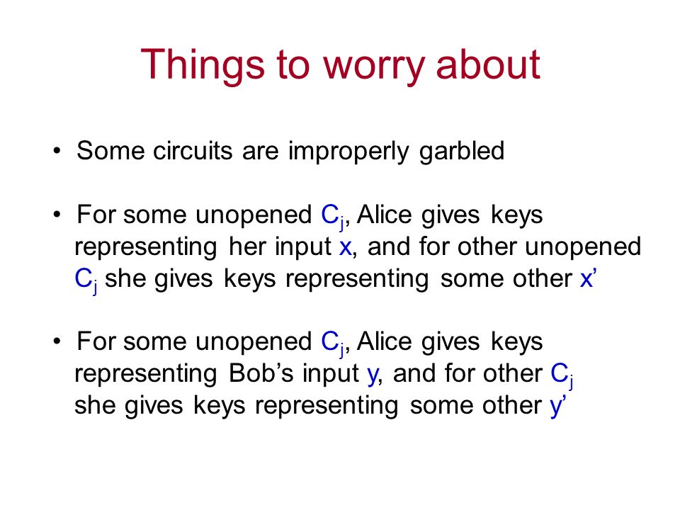 Things to worry about Some circuits are improperly garbled For some unopened C j, Alice gives keys representing her input x, and for other unopened C j she gives keys representing some other x For some unopened C j, Alice gives keys representing Bobs input y, and for other C j she gives keys representing some other y