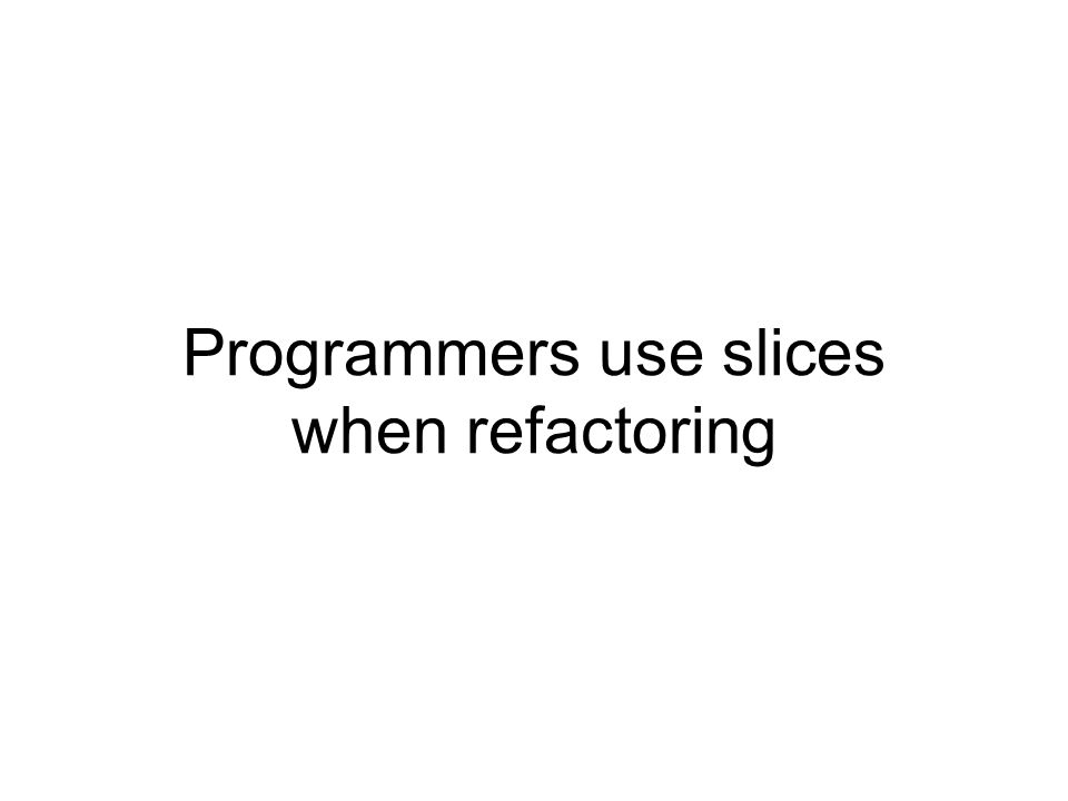 Programmers use slices when refactoring