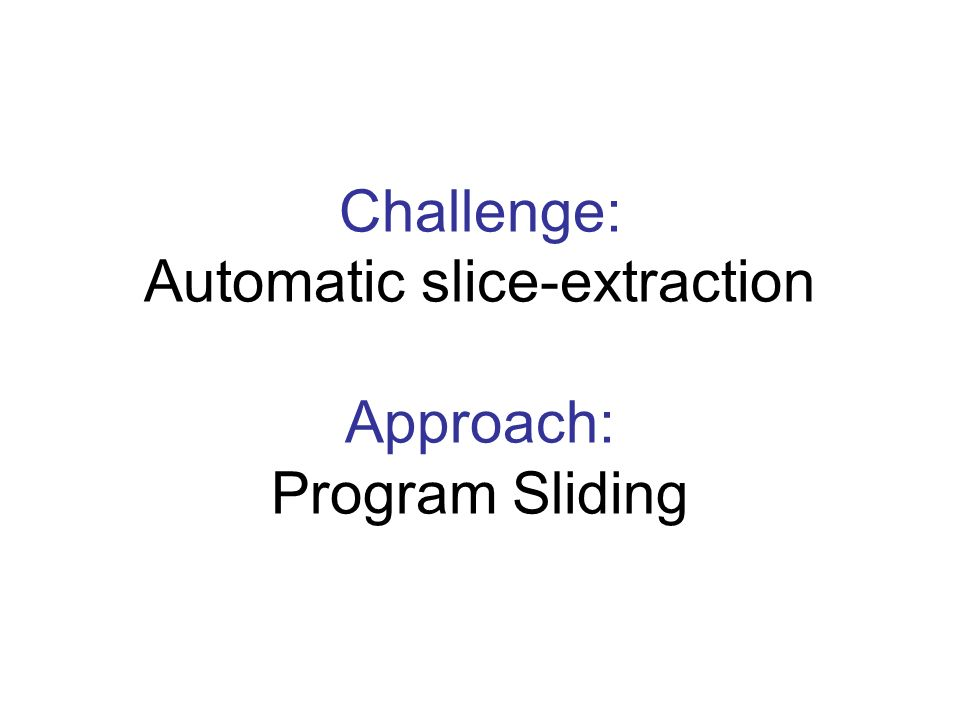 Challenge: Automatic slice-extraction Approach: Program Sliding