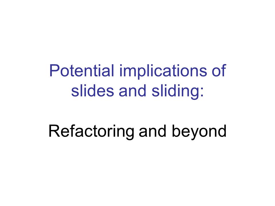Potential implications of slides and sliding: Refactoring and beyond