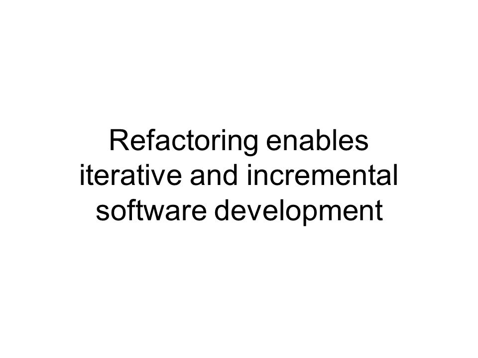 Refactoring enables iterative and incremental software development