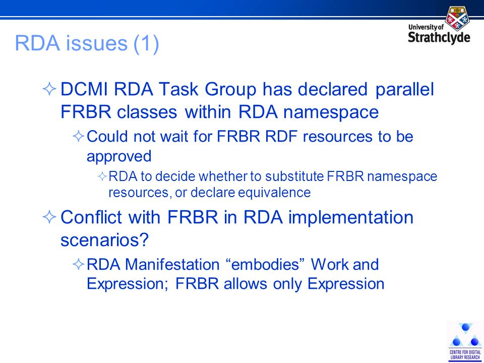 RDA issues (1) DCMI RDA Task Group has declared parallel FRBR classes within RDA namespace Could not wait for FRBR RDF resources to be approved RDA to decide whether to substitute FRBR namespace resources, or declare equivalence Conflict with FRBR in RDA implementation scenarios.