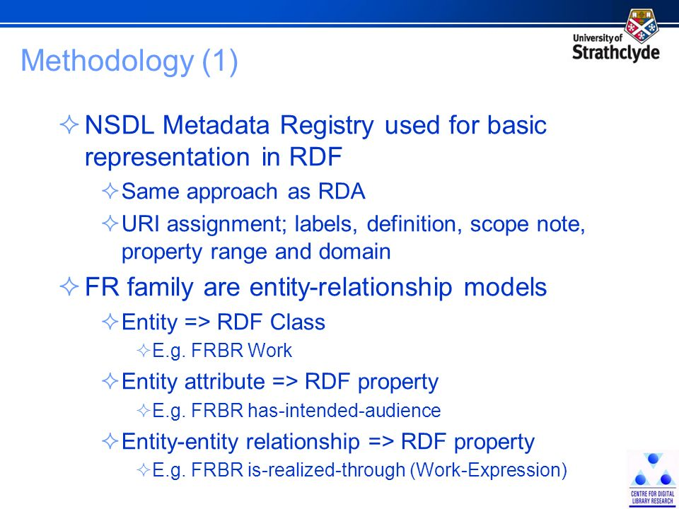Methodology (1) NSDL Metadata Registry used for basic representation in RDF Same approach as RDA URI assignment; labels, definition, scope note, property range and domain FR family are entity-relationship models Entity => RDF Class E.g.