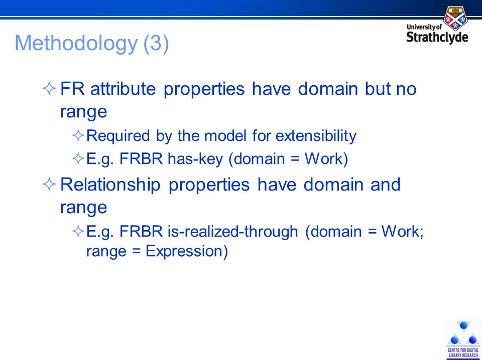Methodology (3) FR attribute properties have domain but no range Required by the model for extensibility E.g.