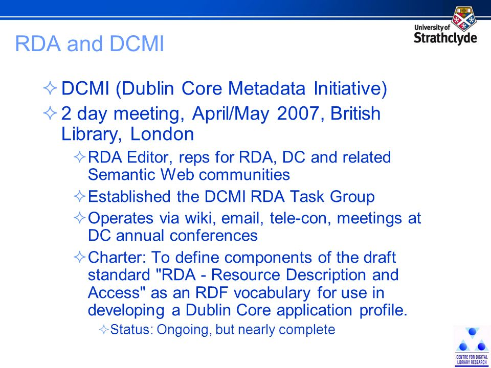RDA and DCMI DCMI (Dublin Core Metadata Initiative) 2 day meeting, April/May 2007, British Library, London RDA Editor, reps for RDA, DC and related Semantic Web communities Established the DCMI RDA Task Group Operates via wiki, email, tele-con, meetings at DC annual conferences Charter: To define components of the draft standard RDA - Resource Description and Access as an RDF vocabulary for use in developing a Dublin Core application profile.