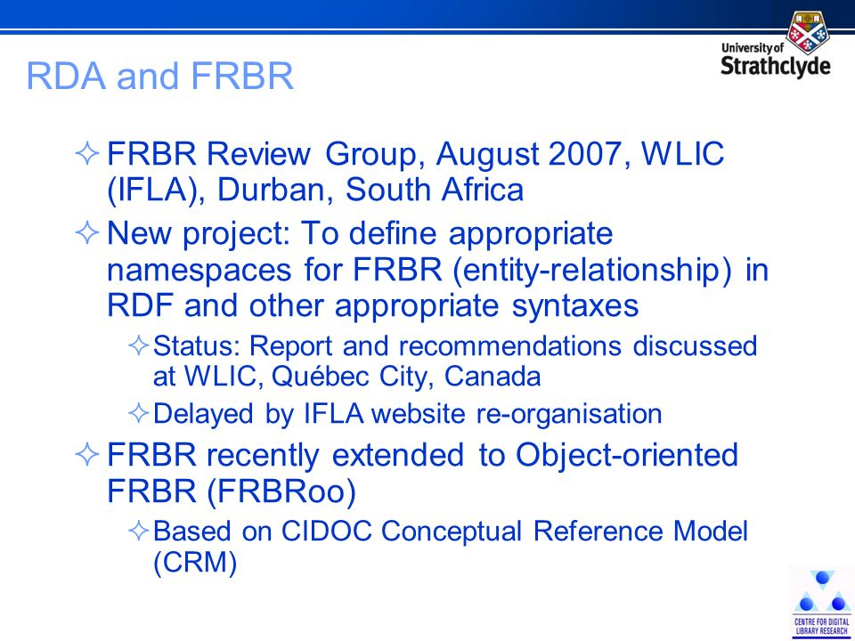 RDA and FRBR FRBR Review Group, August 2007, WLIC (IFLA), Durban, South Africa New project: To define appropriate namespaces for FRBR (entity-relationship) in RDF and other appropriate syntaxes Status: Report and recommendations discussed at WLIC, Québec City, Canada Delayed by IFLA website re-organisation FRBR recently extended to Object-oriented FRBR (FRBRoo) Based on CIDOC Conceptual Reference Model (CRM)