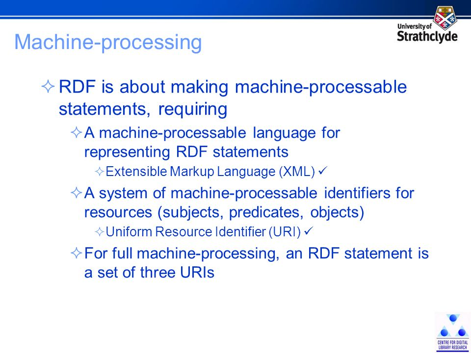 Machine-processing RDF is about making machine-processable statements, requiring A machine-processable language for representing RDF statements Extensible Markup Language (XML) A system of machine-processable identifiers for resources (subjects, predicates, objects) Uniform Resource Identifier (URI) For full machine-processing, an RDF statement is a set of three URIs