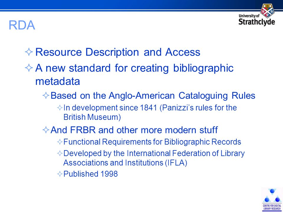 RDA Resource Description and Access A new standard for creating bibliographic metadata Based on the Anglo-American Cataloguing Rules In development since 1841 (Panizzis rules for the British Museum) And FRBR and other more modern stuff Functional Requirements for Bibliographic Records Developed by the International Federation of Library Associations and Institutions (IFLA) Published 1998