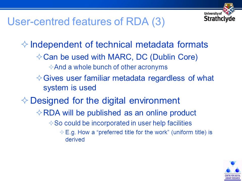User-centred features of RDA (3) Independent of technical metadata formats Can be used with MARC, DC (Dublin Core) And a whole bunch of other acronyms Gives user familiar metadata regardless of what system is used Designed for the digital environment RDA will be published as an online product So could be incorporated in user help facilities E.g.