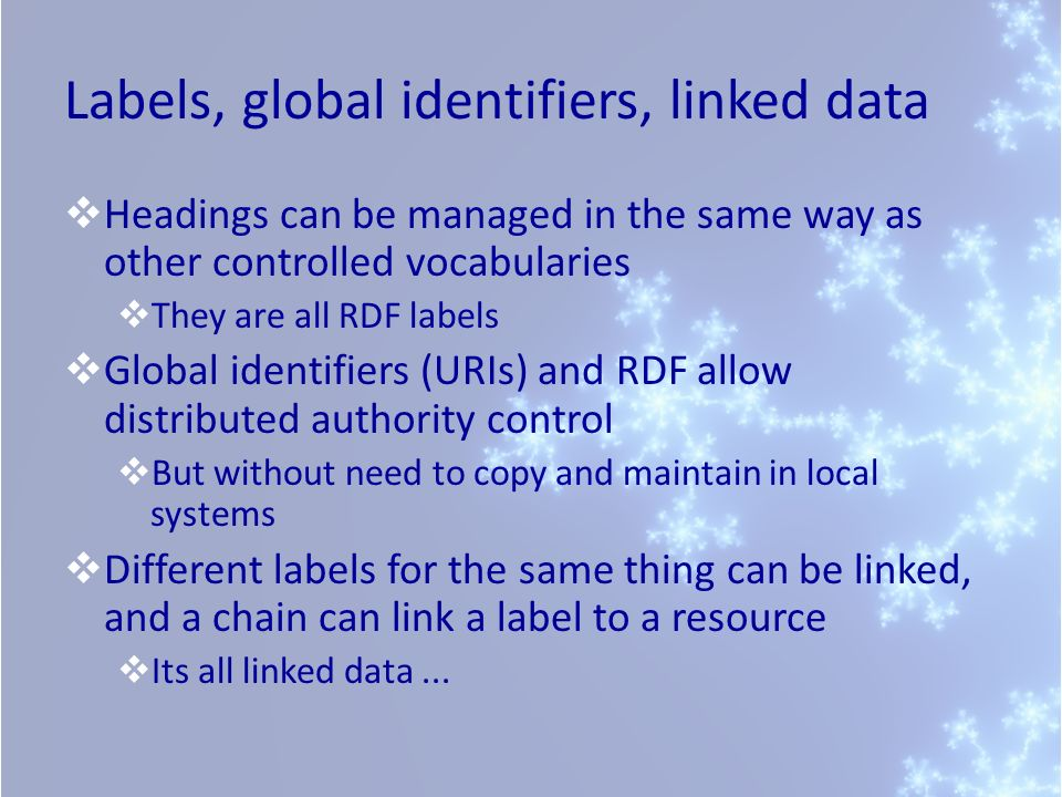 Labels, global identifiers, linked data Headings can be managed in the same way as other controlled vocabularies They are all RDF labels Global identi