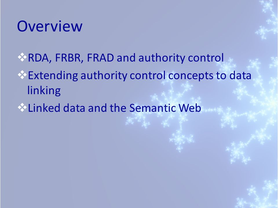 Overview RDA, FRBR, FRAD and authority control Extending authority control concepts to data linking Linked data and the Semantic Web