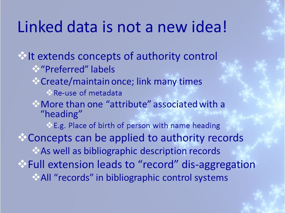Linked data is not a new idea! It extends concepts of authority control Preferred labels Create/maintain once; link many times Re-use of metadata More