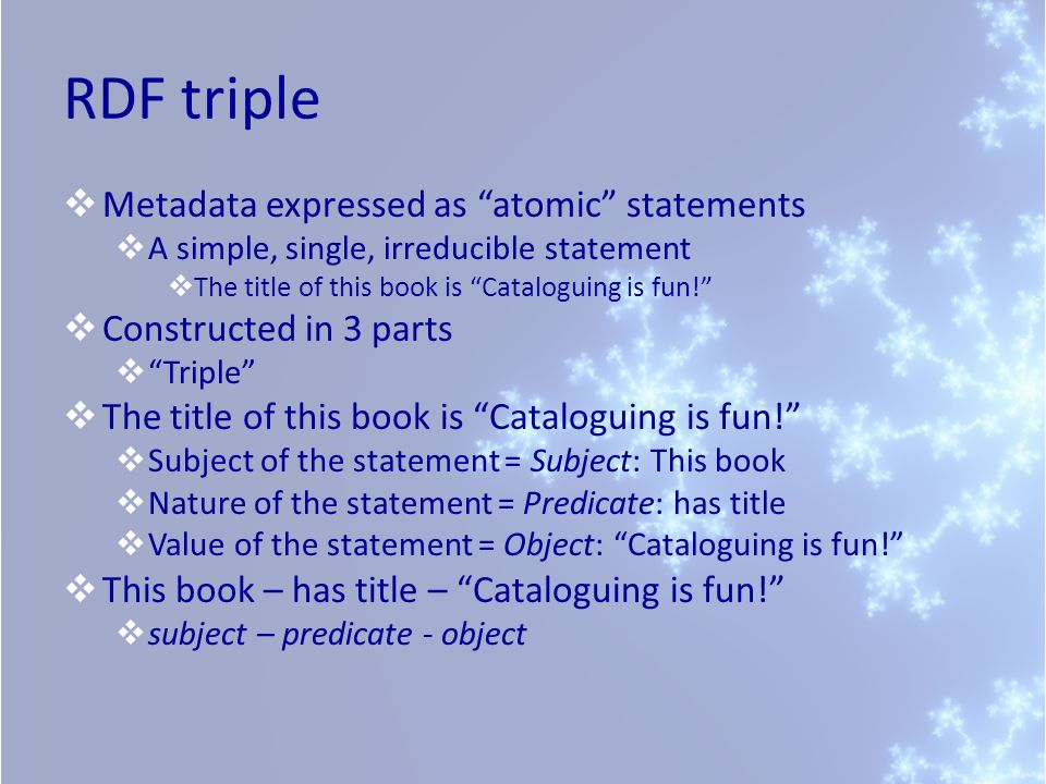 RDF triple Metadata expressed as atomic statements A simple, single, irreducible statement The title of this book is Cataloguing is fun! Constructed i