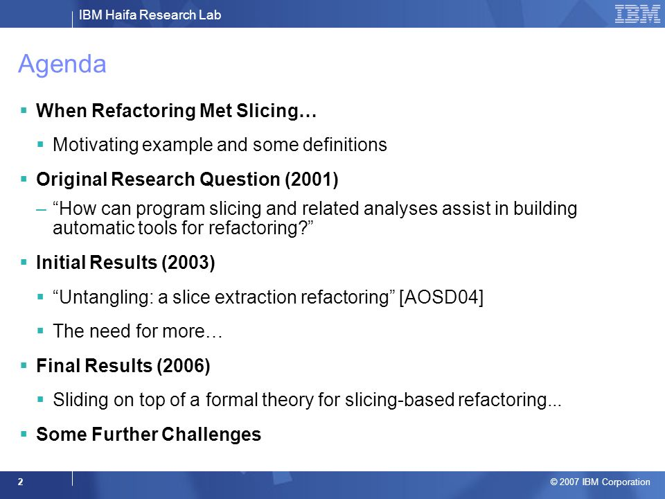 IBM Haifa Research Lab © 2007 IBM Corporation 2 Agenda When Refactoring Met Slicing… Motivating example and some definitions Original Research Question (2001) –How can program slicing and related analyses assist in building automatic tools for refactoring.