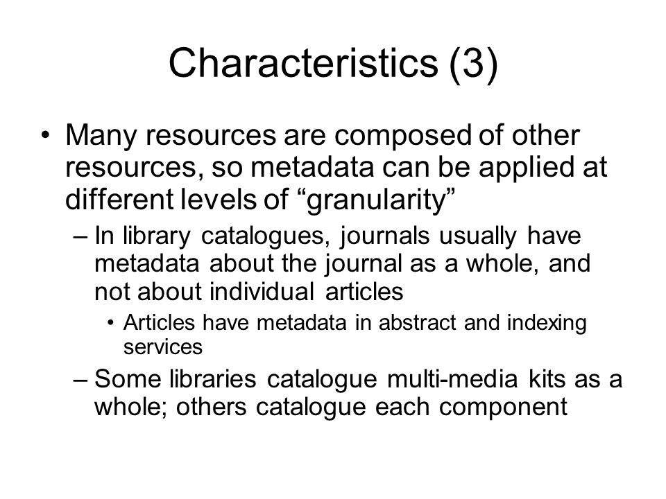Characteristics (3) Many resources are composed of other resources, so metadata can be applied at different levels of granularity –In library catalogu