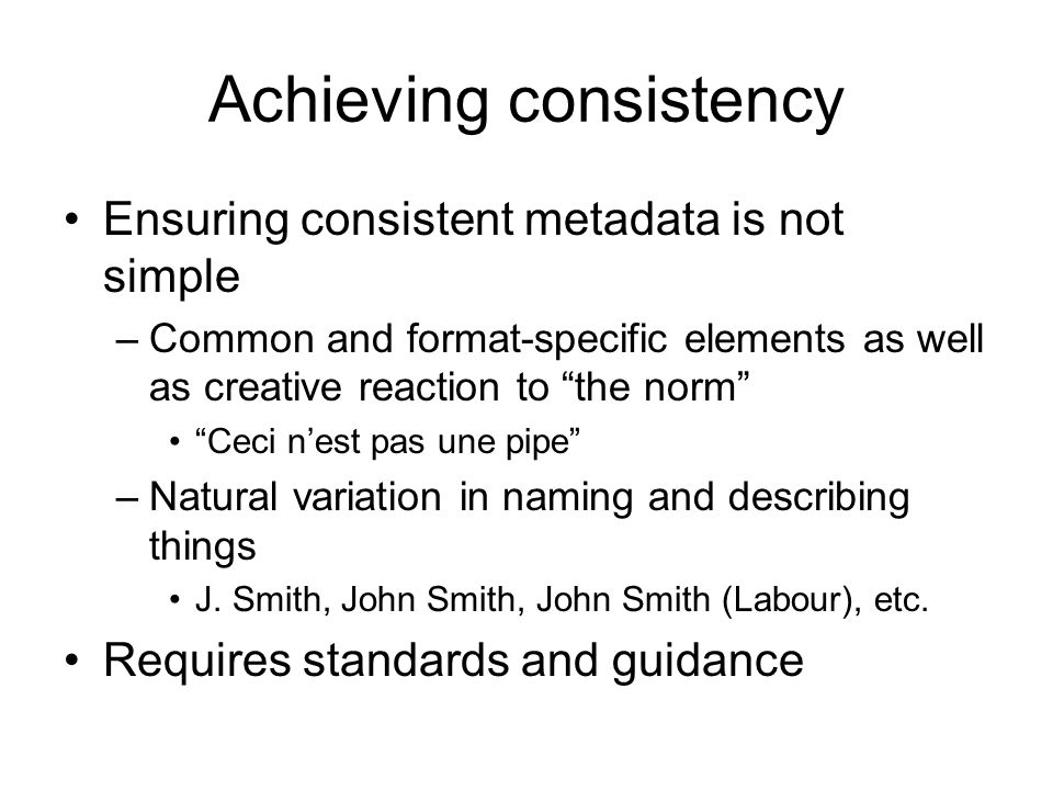 Achieving consistency Ensuring consistent metadata is not simple –Common and format-specific elements as well as creative reaction to the norm Ceci ne