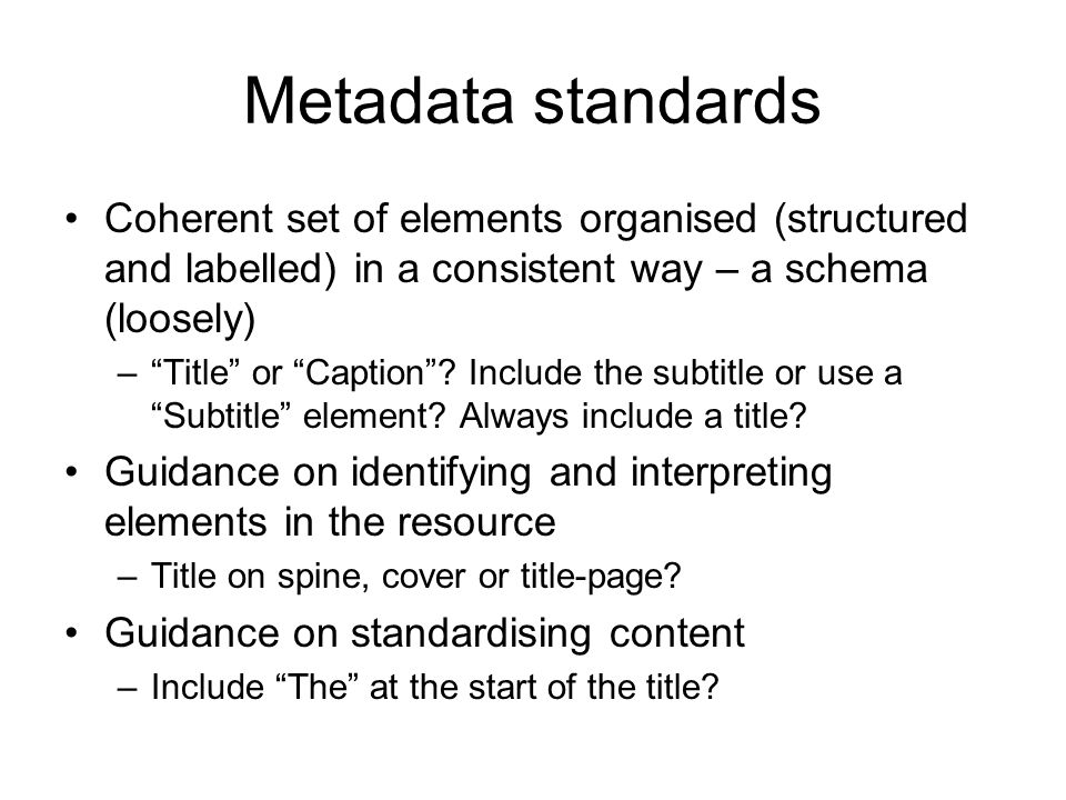 Metadata standards Coherent set of elements organised (structured and labelled) in a consistent way – a schema (loosely) –Title or Caption? Include th