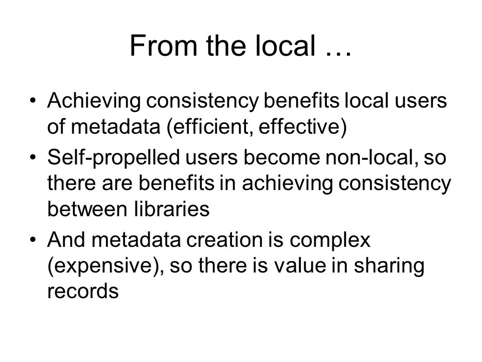 From the local … Achieving consistency benefits local users of metadata (efficient, effective) Self-propelled users become non-local, so there are ben