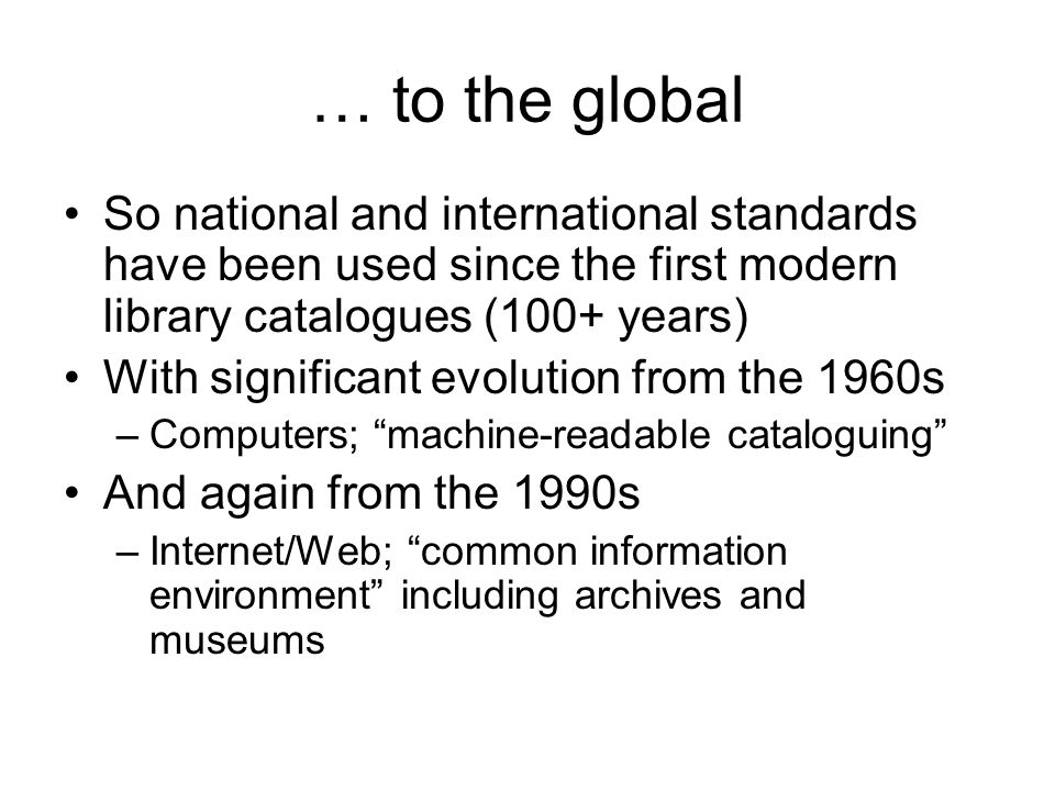 … to the global So national and international standards have been used since the first modern library catalogues (100+ years) With significant evoluti