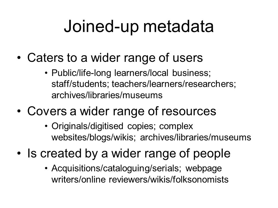 Joined-up metadata Caters to a wider range of users Public/life-long learners/local business; staff/students; teachers/learners/researchers; archives/