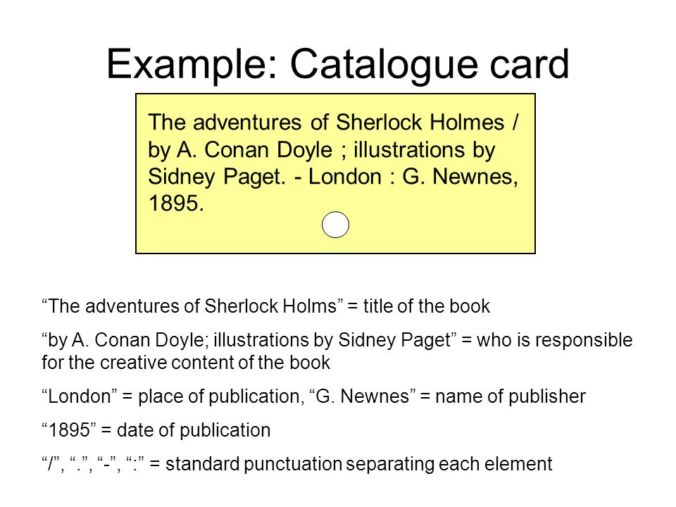 Example: Catalogue card The adventures of Sherlock Holmes / by A. Conan Doyle ; illustrations by Sidney Paget. - London : G. Newnes, 1895. The adventu