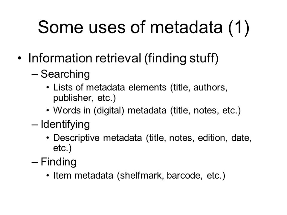 Some uses of metadata (1) Information retrieval (finding stuff) –Searching Lists of metadata elements (title, authors, publisher, etc.) Words in (digi