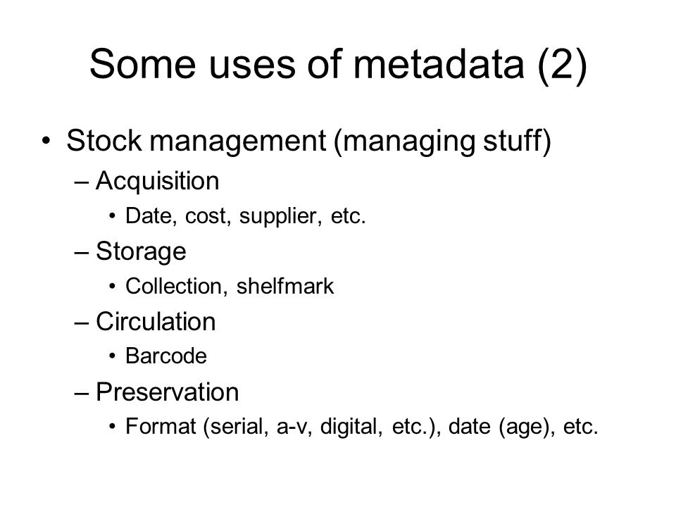 Some uses of metadata (2) Stock management (managing stuff) –Acquisition Date, cost, supplier, etc. –Storage Collection, shelfmark –Circulation Barcod