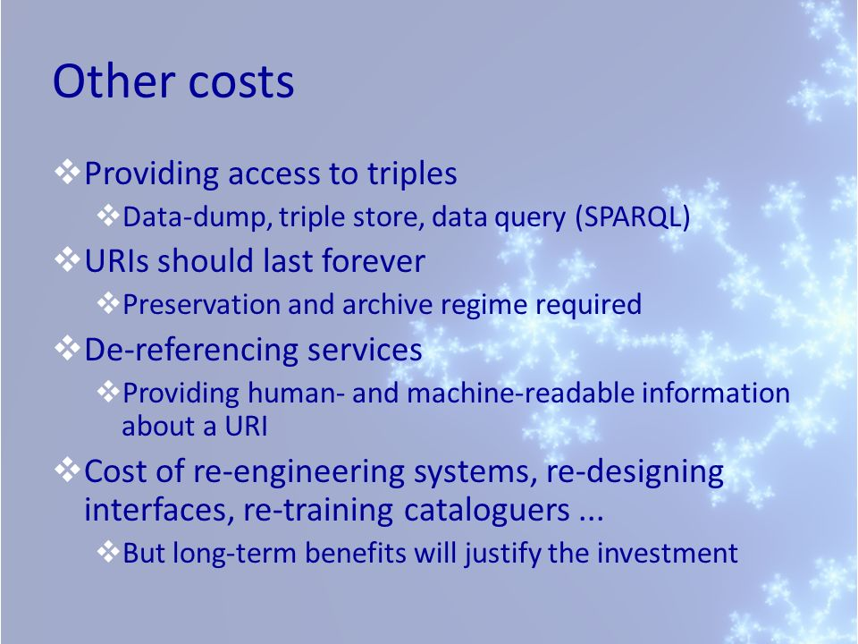 Other costs Providing access to triples Data-dump, triple store, data query (SPARQL) URIs should last forever Preservation and archive regime required De-referencing services Providing human- and machine-readable information about a URI Cost of re-engineering systems, re-designing interfaces, re-training cataloguers...