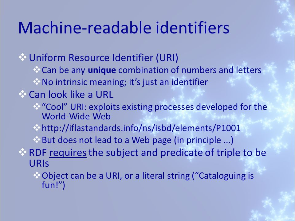 Machine-readable identifiers Uniform Resource Identifier (URI) Can be any unique combination of numbers and letters No intrinsic meaning; its just an identifier Can look like a URL Cool URI: exploits existing processes developed for the World-Wide Web http://iflastandards.info/ns/isbd/elements/P1001 But does not lead to a Web page (in principle...) RDF requires the subject and predicate of triple to be URIs Object can be a URI, or a literal string (Cataloguing is fun!)