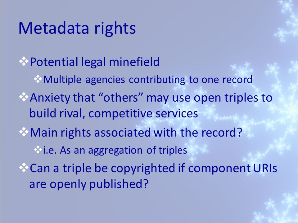 Metadata rights Potential legal minefield Multiple agencies contributing to one record Anxiety that others may use open triples to build rival, competitive services Main rights associated with the record.