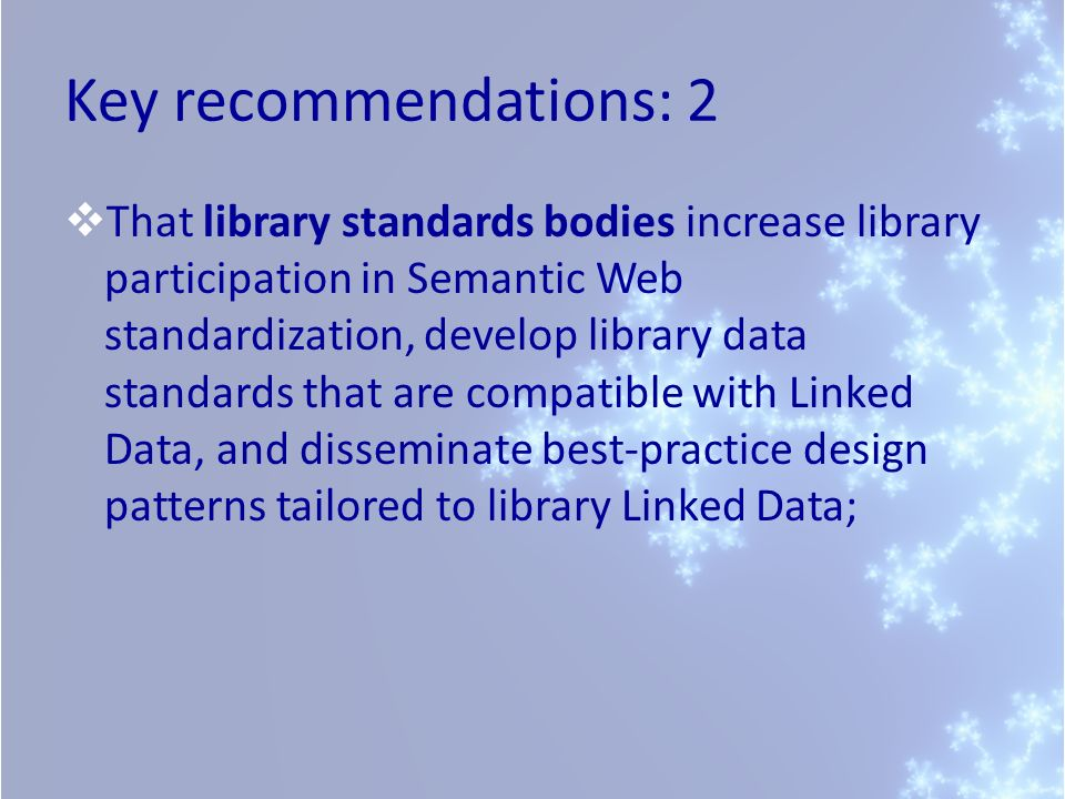 Key recommendations: 2 That library standards bodies increase library participation in Semantic Web standardization, develop library data standards that are compatible with Linked Data, and disseminate best-practice design patterns tailored to library Linked Data;