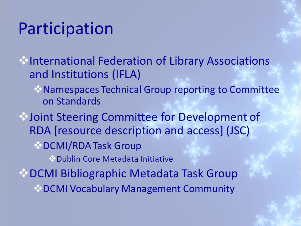 Participation International Federation of Library Associations and Institutions (IFLA) Namespaces Technical Group reporting to Committee on Standards Joint Steering Committee for Development of RDA [resource description and access] (JSC) DCMI/RDA Task Group Dublin Core Metadata Initiative DCMI Bibliographic Metadata Task Group DCMI Vocabulary Management Community