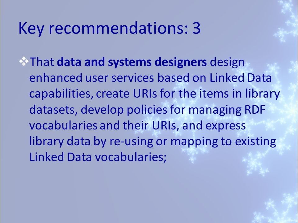 Key recommendations: 3 That data and systems designers design enhanced user services based on Linked Data capabilities, create URIs for the items in library datasets, develop policies for managing RDF vocabularies and their URIs, and express library data by re-using or mapping to existing Linked Data vocabularies;